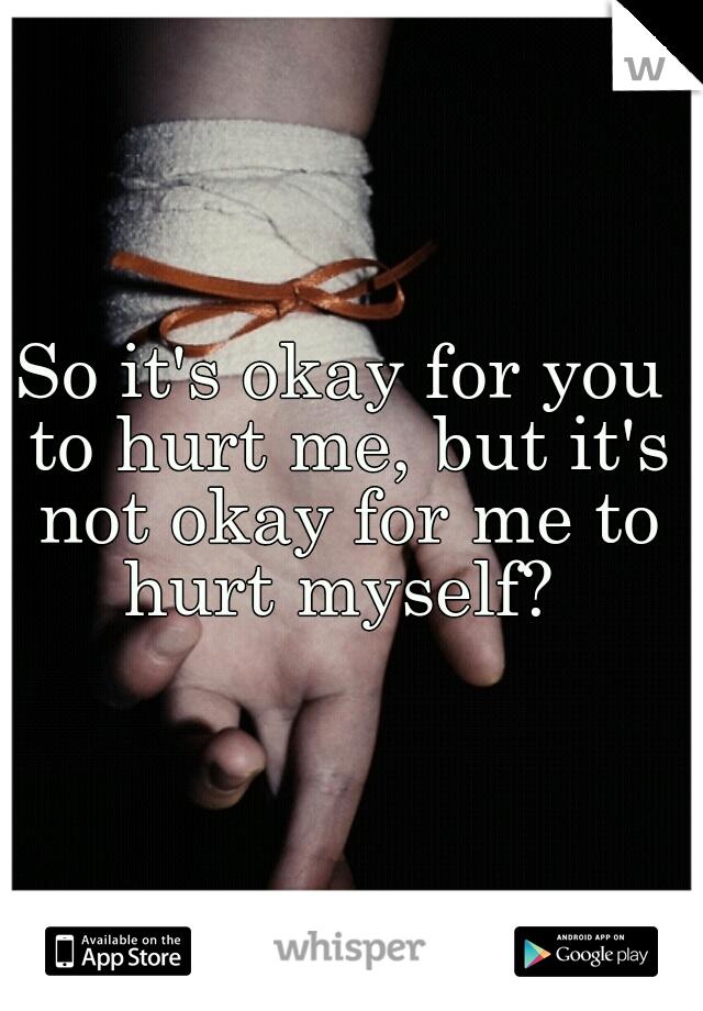 So it's okay for you to hurt me, but it's not okay for me to hurt myself?