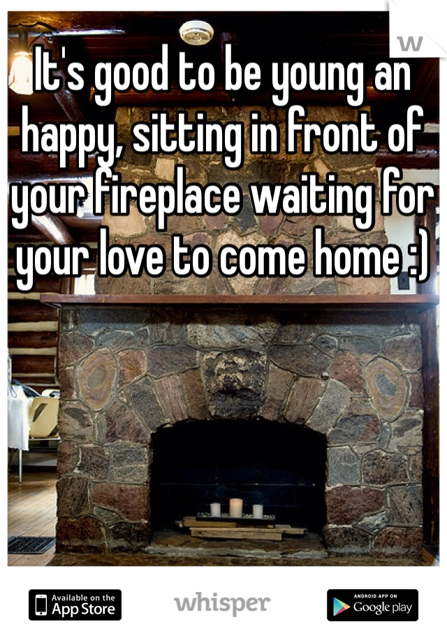 It's good to be young an happy, sitting in front of your fireplace waiting for your love to come home :)