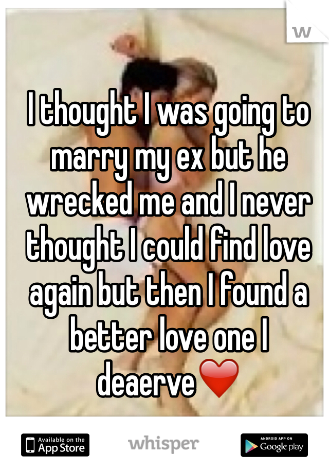I thought I was going to marry my ex but he wrecked me and I never thought I could find love again but then I found a better love one I deaerve❤️