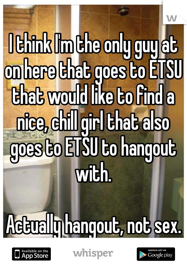 I think I'm the only guy at on here that goes to ETSU that would like to find a nice, chill girl that also goes to ETSU to hangout with.  Actually hangout, not sex.