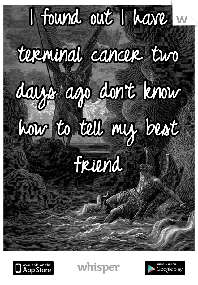 I found out I have terminal cancer two days ago don't know how to tell my best friend