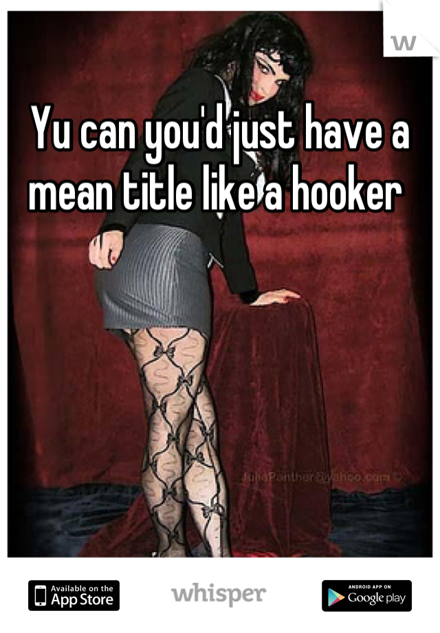Yu can you'd just have a mean title like a hooker