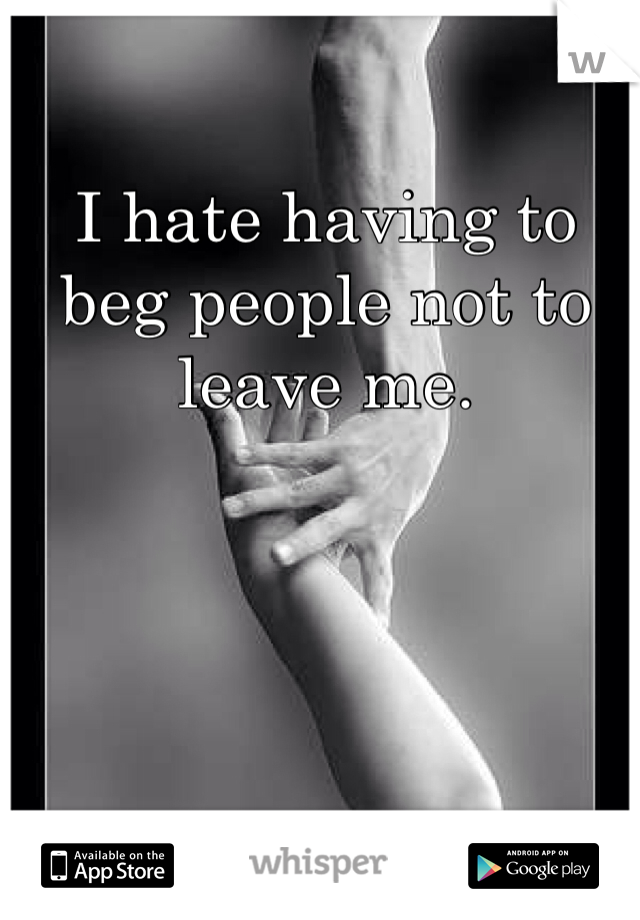 I hate having to beg people not to leave me.