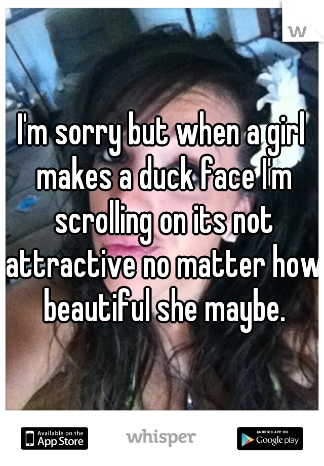 I'm sorry but when a girl makes a duck face I'm scrolling on its not attractive no matter how beautiful she maybe.