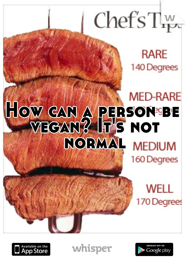 How can a person be vegan? It's not normal
