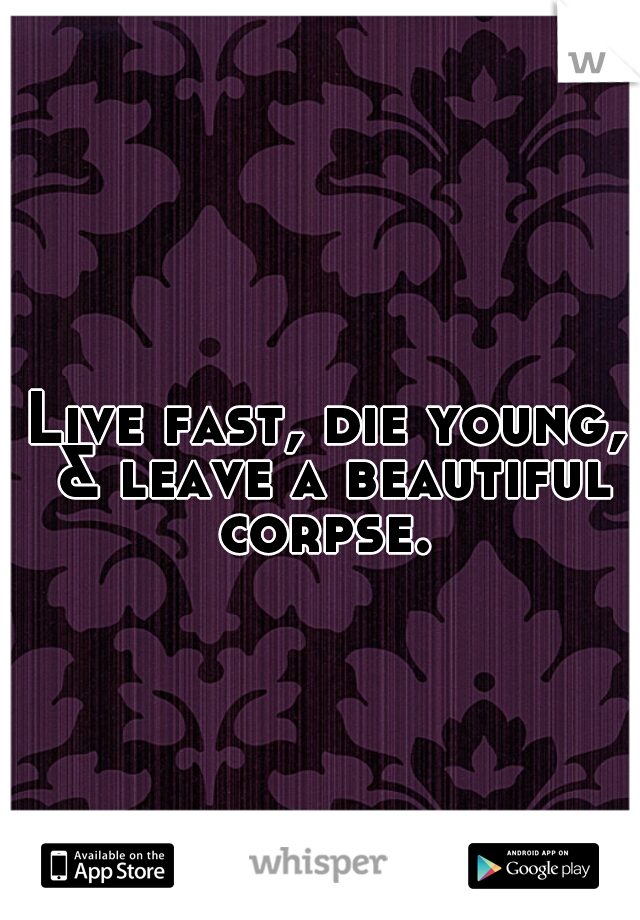 Live fast, die young, & leave a beautiful corpse.