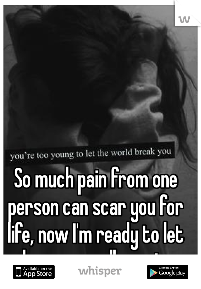So much pain from one person can scar you for life, now I'm ready to let down my walls again..