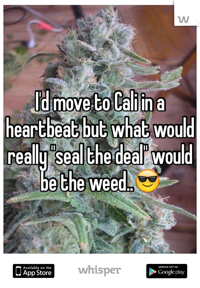 """I'd move to Cali in a heartbeat but what would really """"seal the deal"""" would be the weed..😎"""