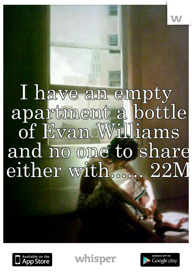 I have an empty apartment a bottle of Evan Williams and no one to share either with...... 22M