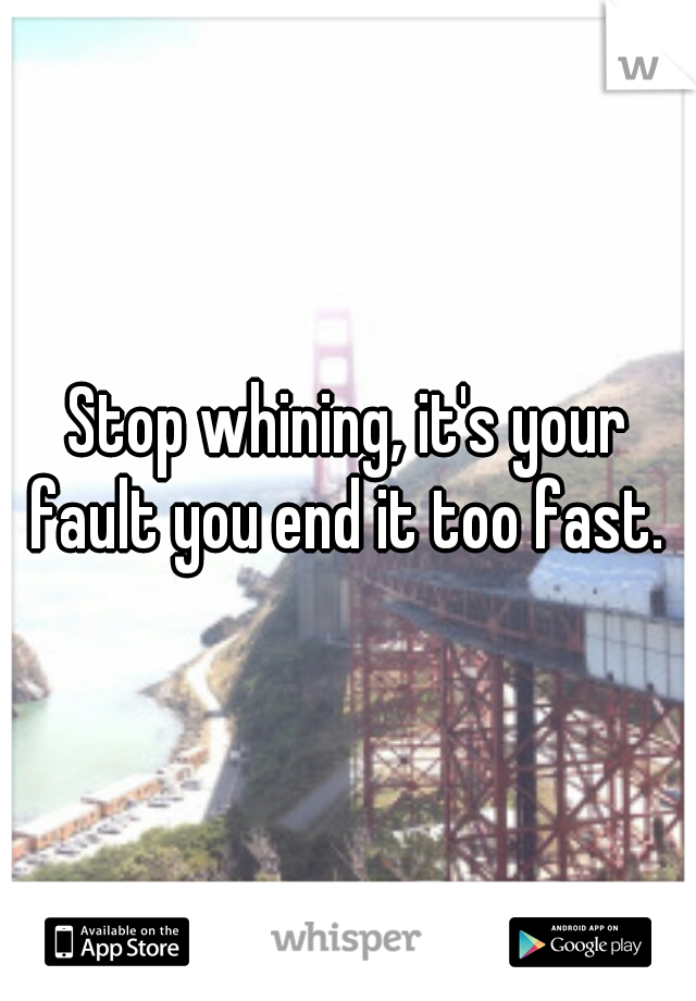 Stop whining, it's your fault you end it too fast.
