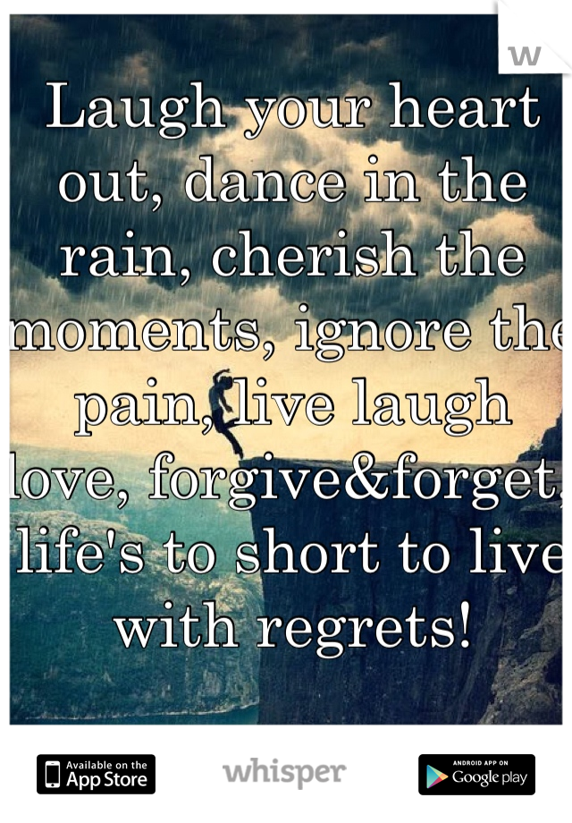 Laugh your heart out, dance in the rain, cherish the moments, ignore the pain, live laugh love, forgive&forget, life's to short to live with regrets!