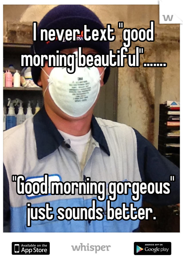 "I never text ""good morning beautiful"".......     ""Good morning gorgeous"" just sounds better."