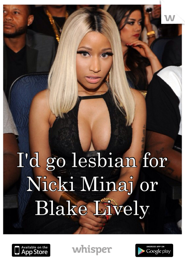 I'd go lesbian for Nicki Minaj or Blake Lively