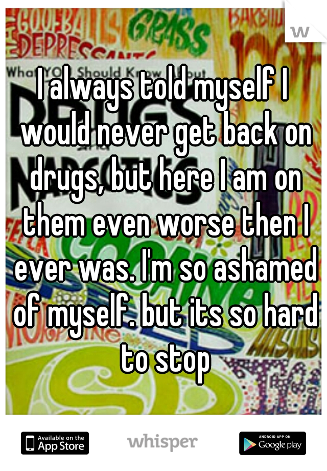 I always told myself I would never get back on drugs, but here I am on them even worse then I ever was. I'm so ashamed of myself. but its so hard to stop