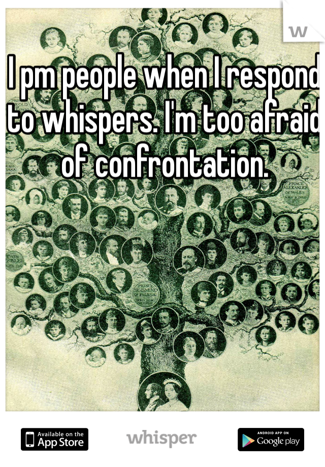 I pm people when I respond to whispers. I'm too afraid of confrontation.