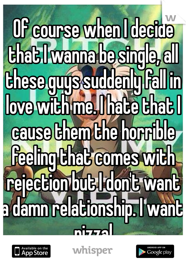 Of course when I decide that I wanna be single, all these guys suddenly fall in love with me. I hate that I cause them the horrible feeling that comes with rejection but I don't want a damn relationship. I want pizza!