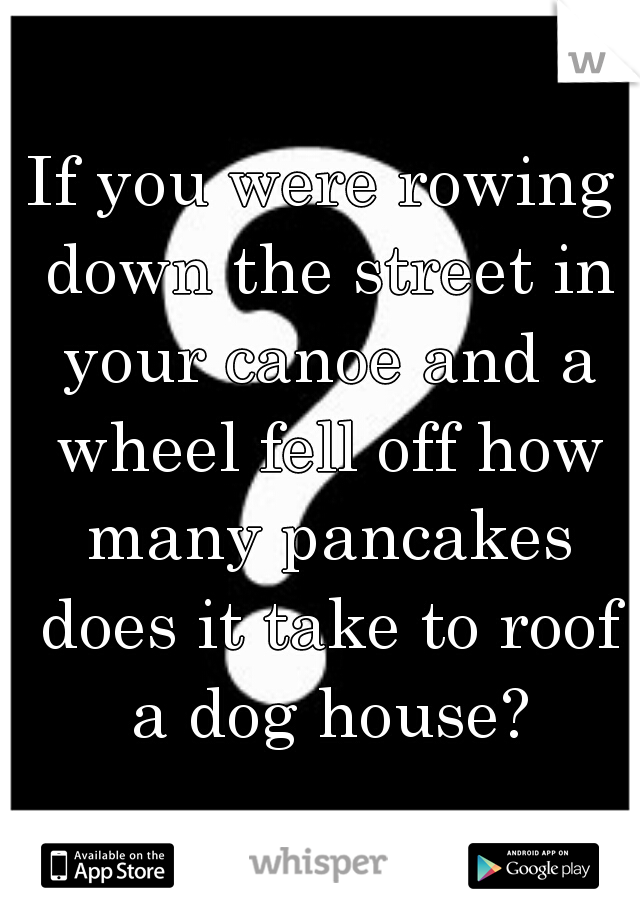If you were rowing down the street in your canoe and a wheel fell off how many pancakes does it take to roof a dog house?