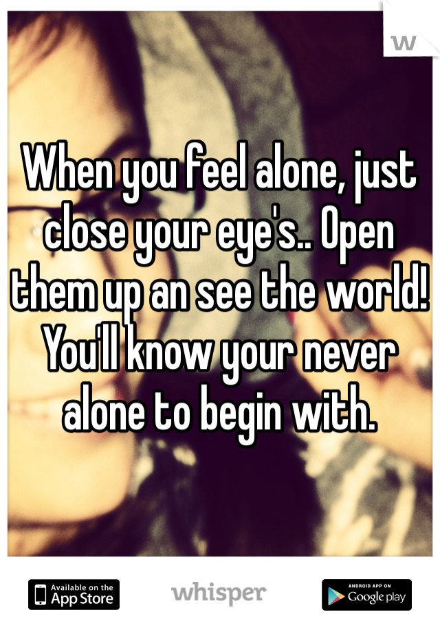 When you feel alone, just close your eye's.. Open them up an see the world! You'll know your never alone to begin with.