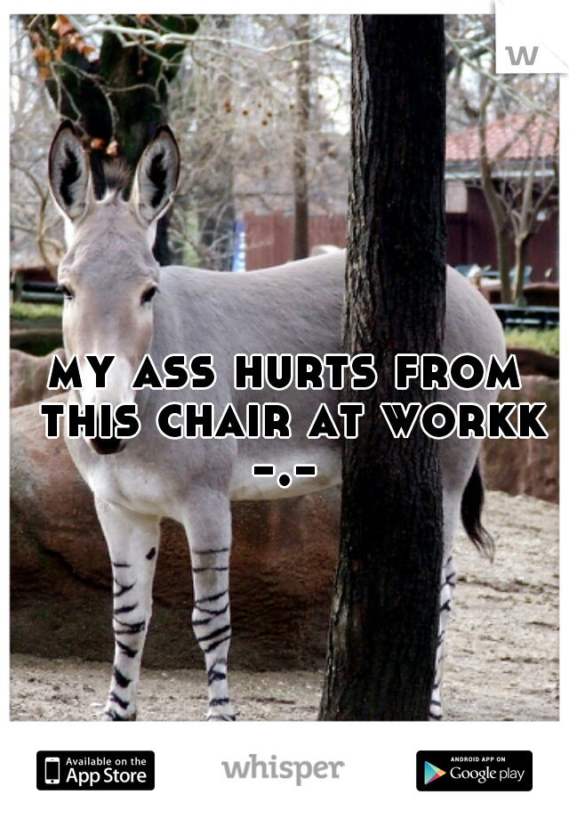my ass hurts from this chair at workk  -.-