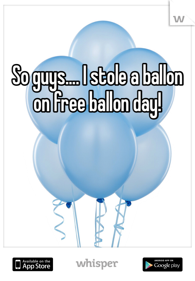 So guys.... I stole a ballon on free ballon day!