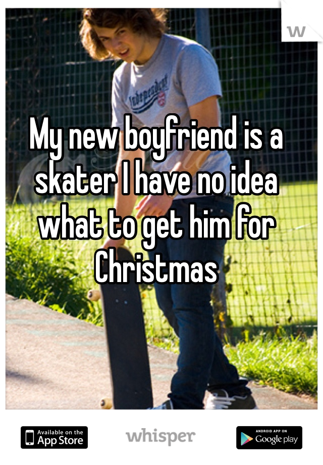 My new boyfriend is a skater I have no idea what to get him for Christmas