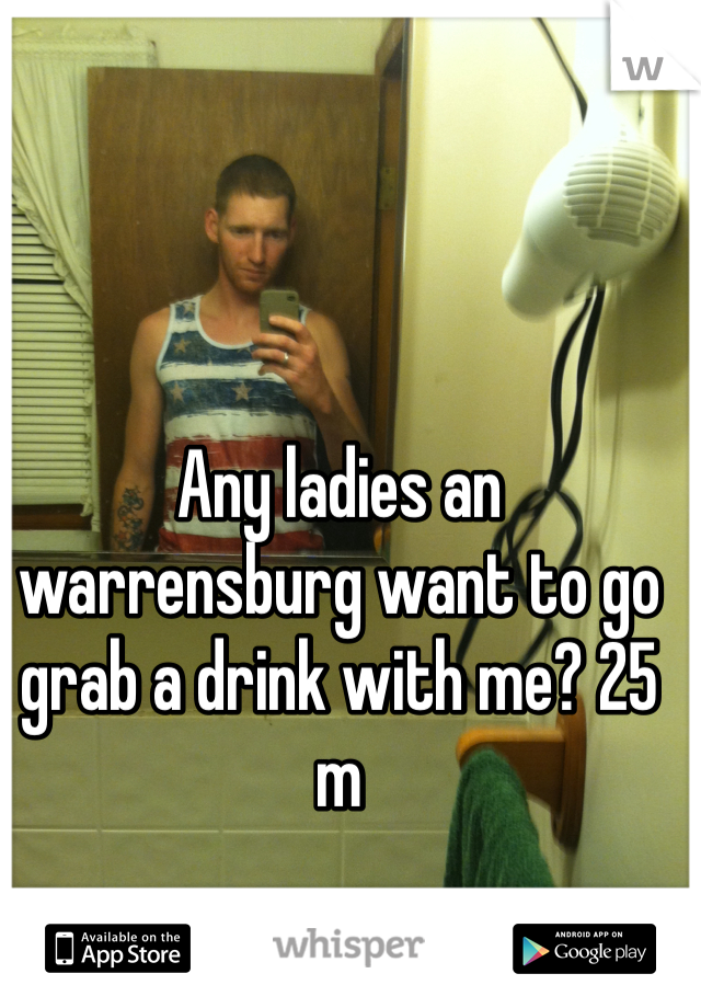 Any ladies an warrensburg want to go grab a drink with me? 25 m