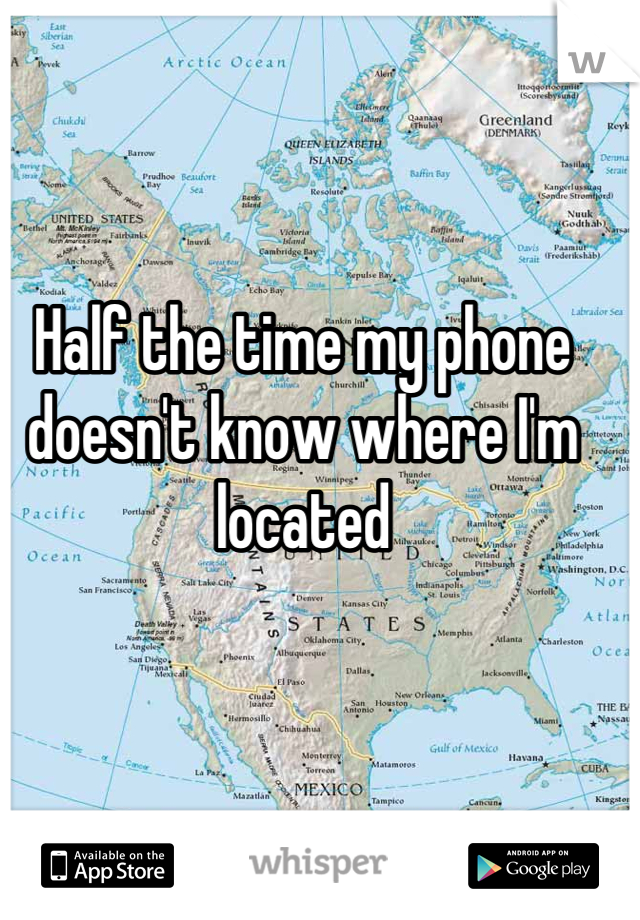 Half the time my phone doesn't know where I'm located