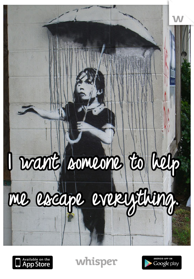 I want someone to help me escape everything.