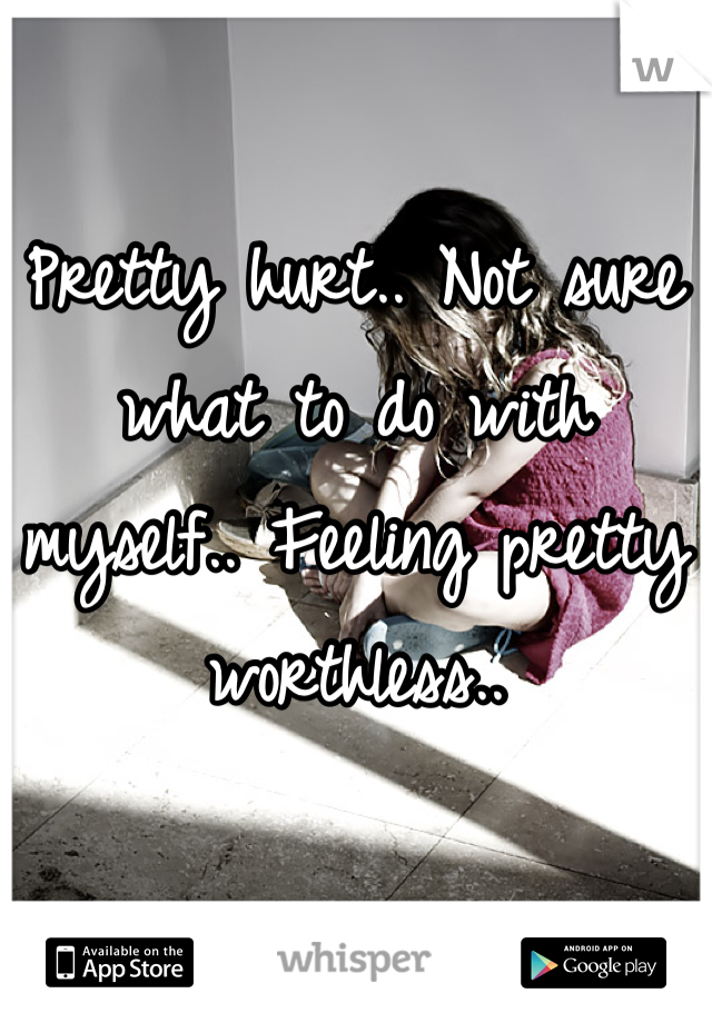 Pretty hurt.. Not sure what to do with myself.. Feeling pretty worthless..
