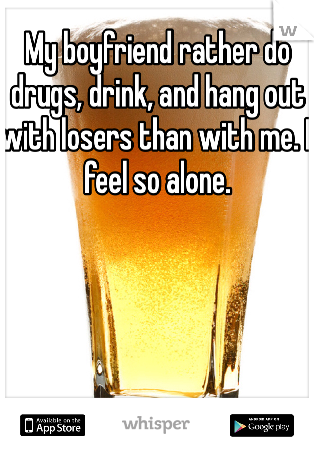 My boyfriend rather do drugs, drink, and hang out with losers than with me. I feel so alone.