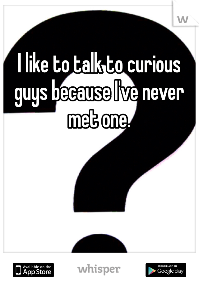 I like to talk to curious guys because I've never met one.