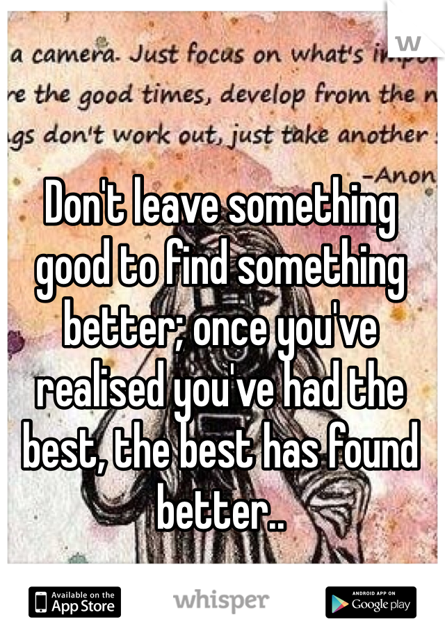 Don't leave something good to find something better; once you've realised you've had the best, the best has found better..