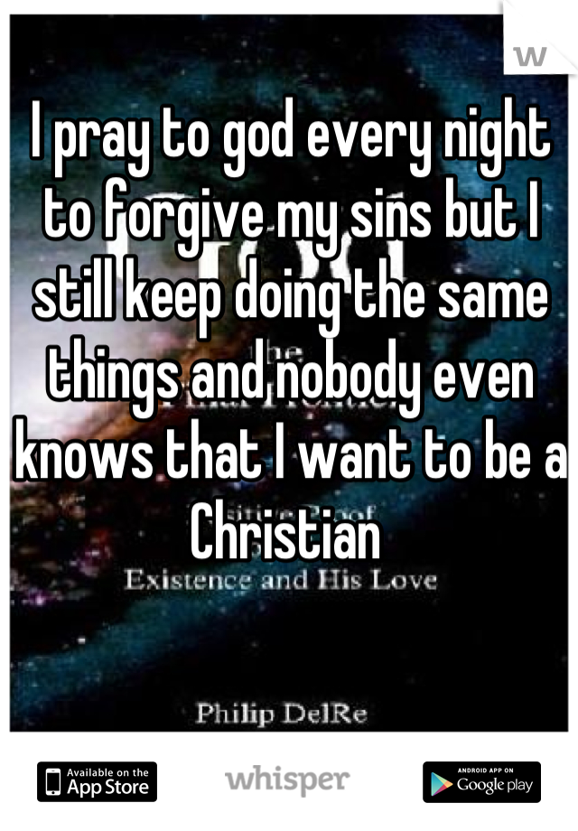 I pray to god every night to forgive my sins but I still keep doing the same things and nobody even knows that I want to be a Christian