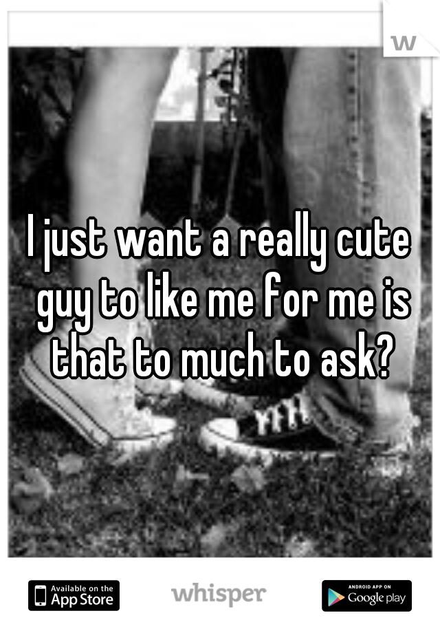 I just want a really cute guy to like me for me is that to much to ask?