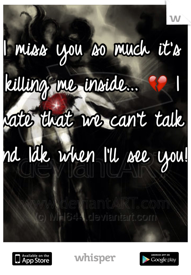 I miss you so much it's killing me inside... 💔 I hate that we can't talk and Idk when I'll see you!