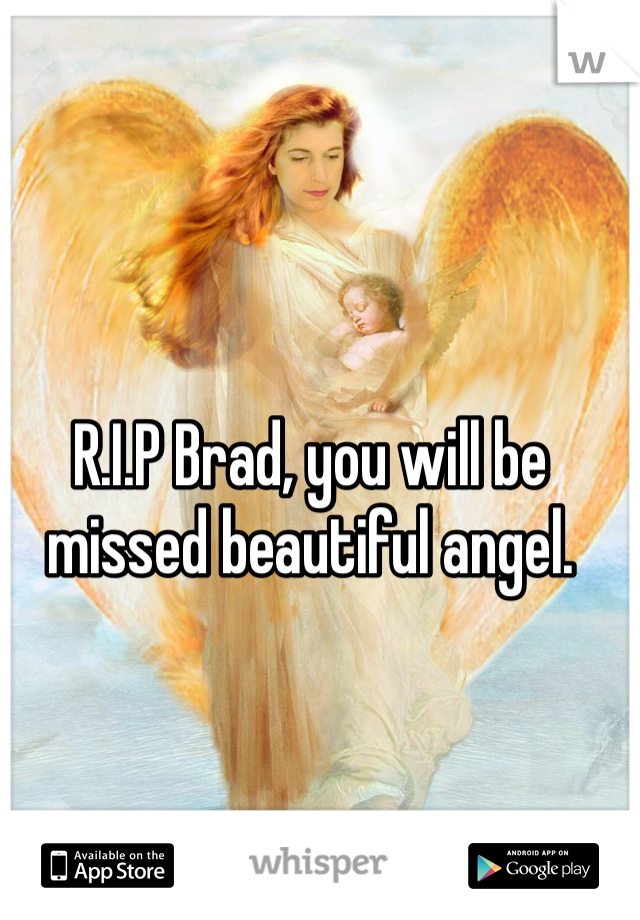 R.I.P Brad, you will be missed beautiful angel.