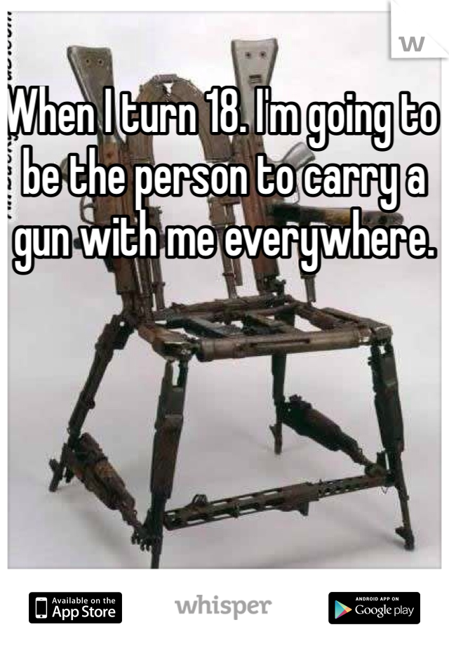 When I turn 18. I'm going to be the person to carry a gun with me everywhere.