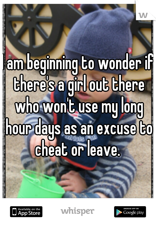 I am beginning to wonder if there's a girl out there who won't use my long hour days as an excuse to cheat or leave.