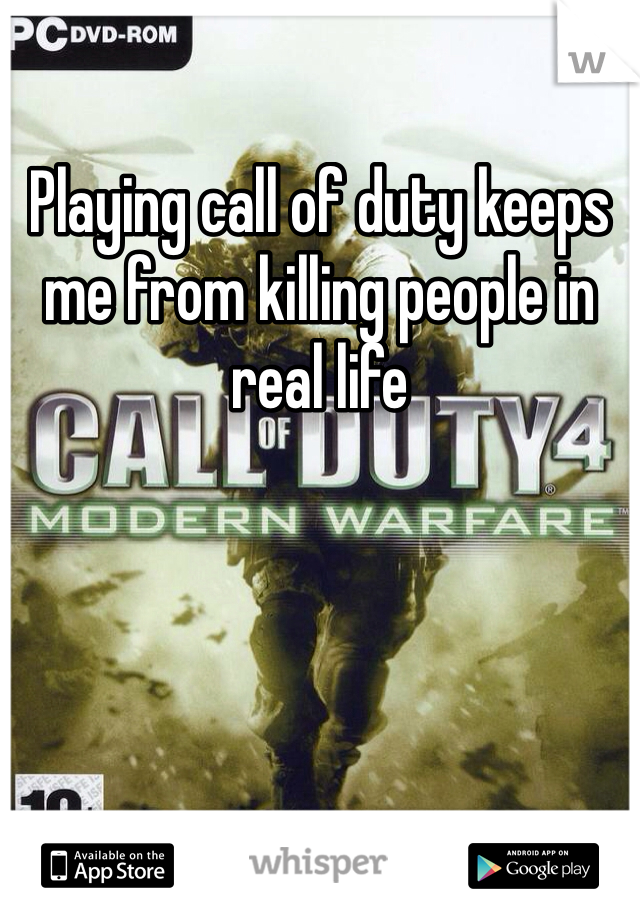 Playing call of duty keeps me from killing people in real life