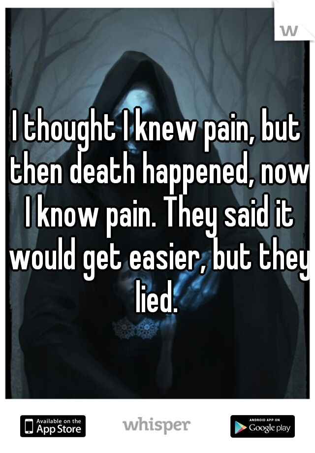 I thought I knew pain, but then death happened, now I know pain. They said it would get easier, but they lied.