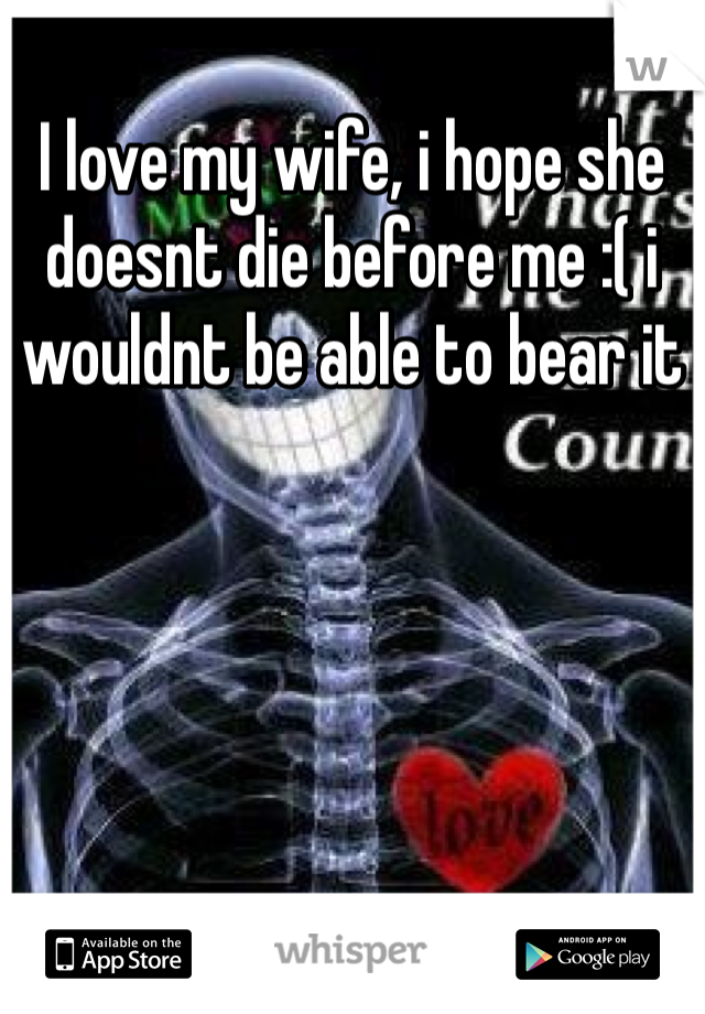 I love my wife, i hope she doesnt die before me :( i wouldnt be able to bear it