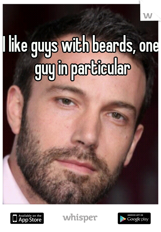 I like guys with beards, one guy in particular