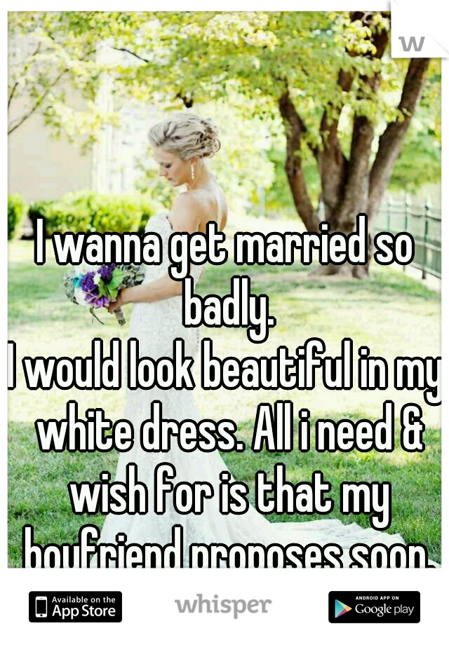 I wanna get married so badly. I would look beautiful in my white dress. All i need & wish for is that my boyfriend proposes soon.