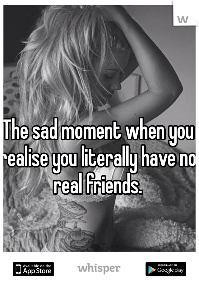 The sad moment when you realise you literally have no real friends.