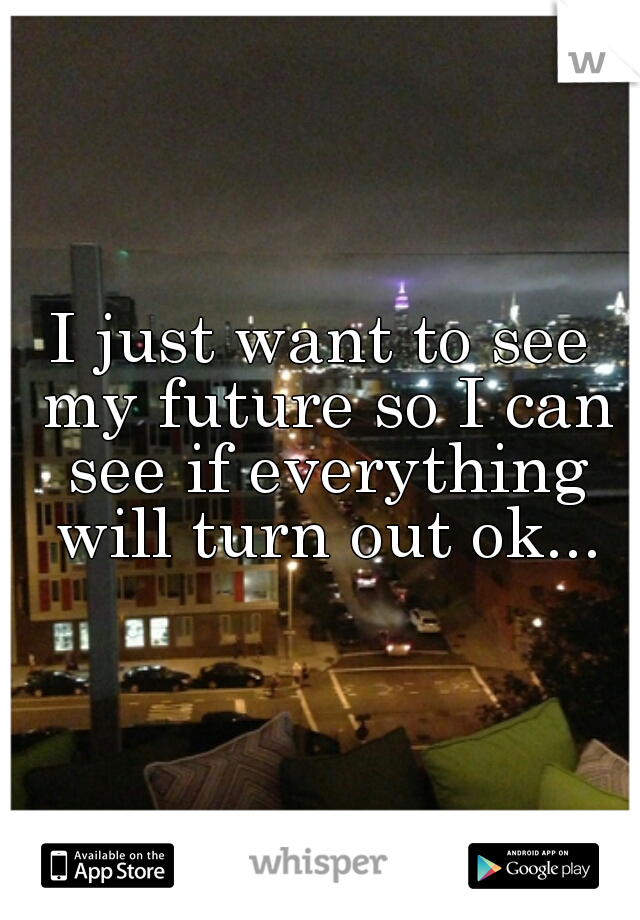 I just want to see my future so I can see if everything will turn out ok...