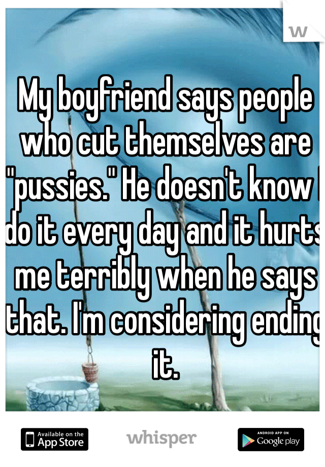 "My boyfriend says people who cut themselves are ""pussies."" He doesn't know I do it every day and it hurts me terribly when he says that. I'm considering ending it."