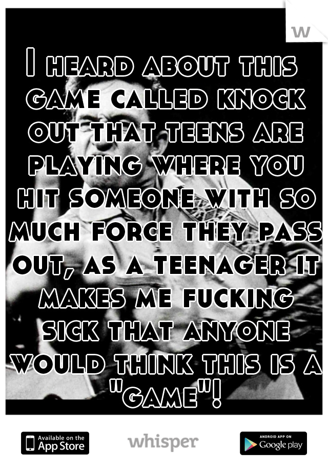 "I heard about this game called knock out that teens are playing where you hit someone with so much force they pass out, as a teenager it makes me fucking sick that anyone would think this is a ""game""!"