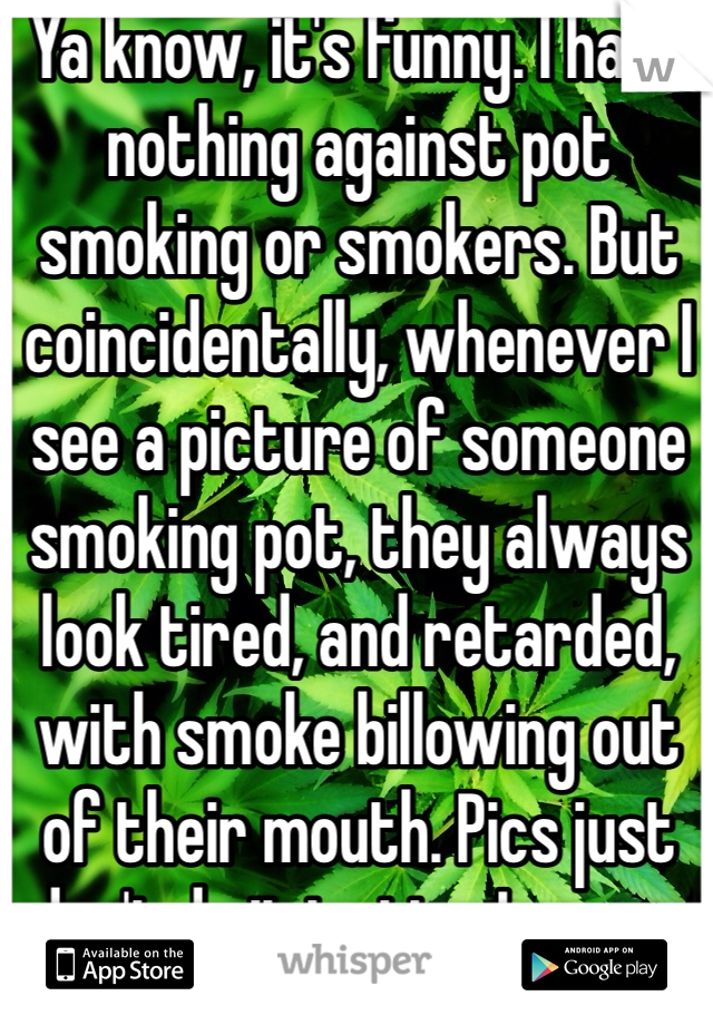 Ya know, it's funny. I have nothing against pot smoking or smokers. But coincidentally, whenever I see a picture of someone smoking pot, they always look tired, and retarded, with smoke billowing out of their mouth. Pics just don't do it justice I guess.