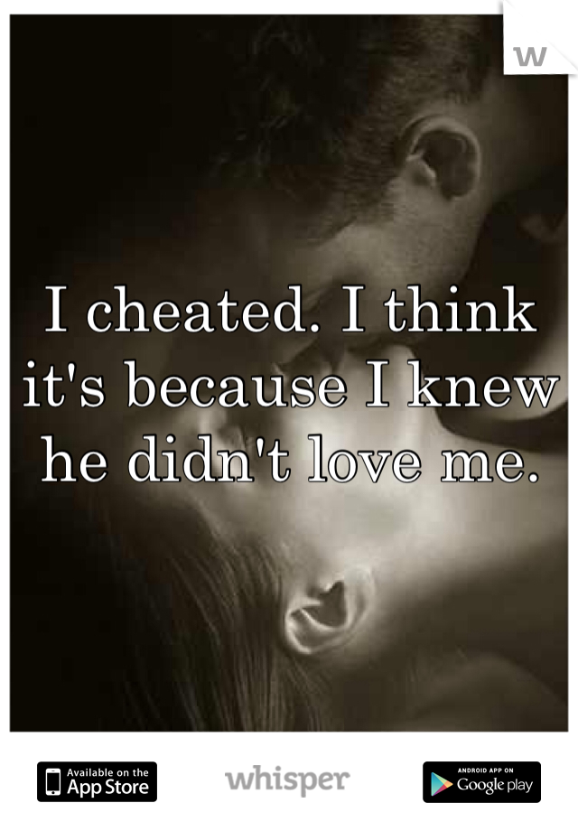 I cheated. I think it's because I knew he didn't love me.