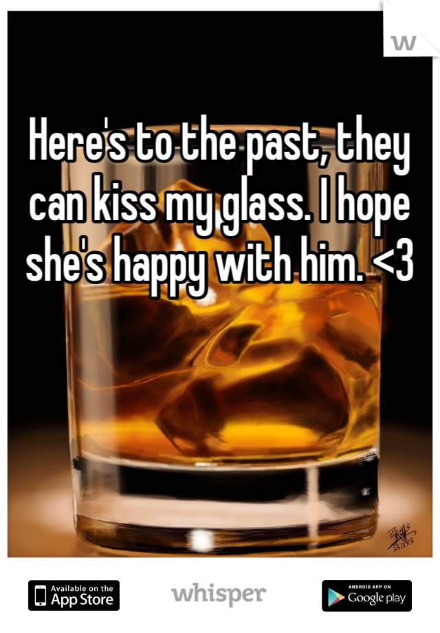 Here's to the past, they can kiss my glass. I hope she's happy with him. <3